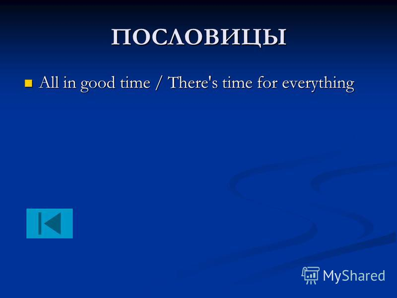 ПОСЛОВИЦЫ All in good time / There's time for everything All in good time / There's time for everything