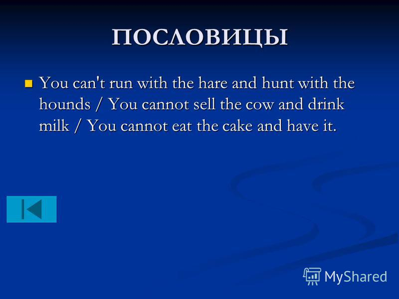 ПОСЛОВИЦЫ You can't run with the hare and hunt with the hounds / You cannot sell the cow and drink milk / You cannot eat the cake and have it. You can't run with the hare and hunt with the hounds / You cannot sell the cow and drink milk / You cannot