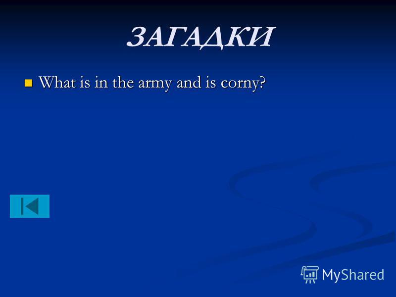 ЗАГАДКИ What is in the army and is corny? What is in the army and is corny?