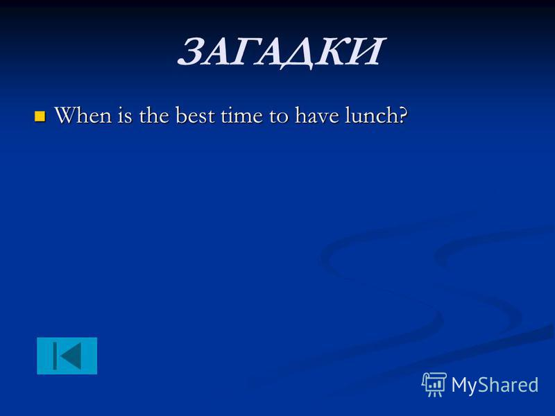 ЗАГАДКИ When is the best time to have lunch? When is the best time to have lunch?