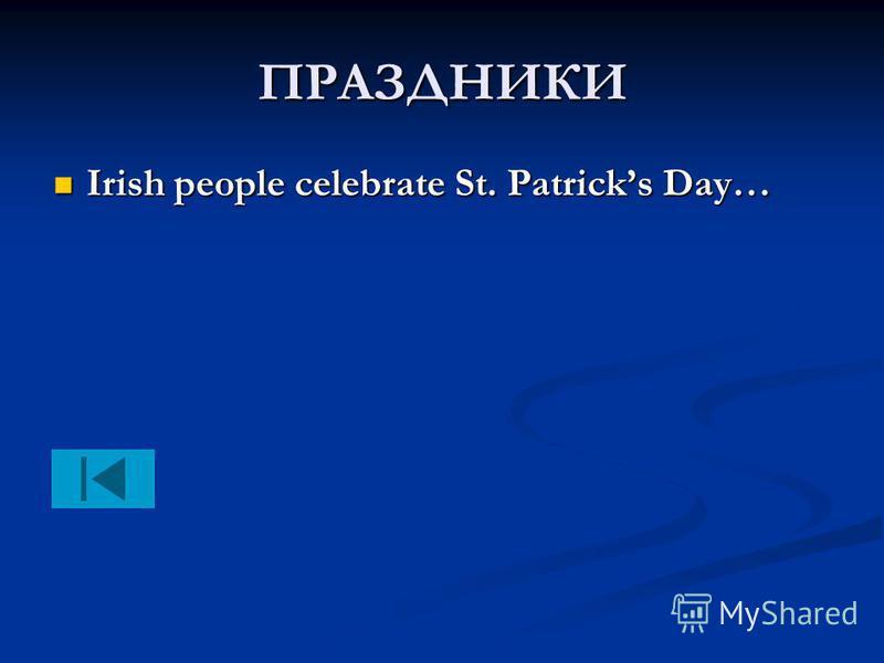 ПРАЗДНИКИ Irish people celebrate St. Patricks Day… Irish people celebrate St. Patricks Day…