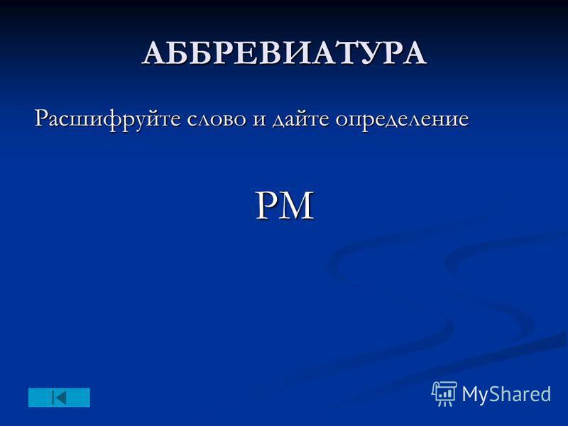 АББРЕВИАТУРА Расшифруйте слово и дайте определение PM
