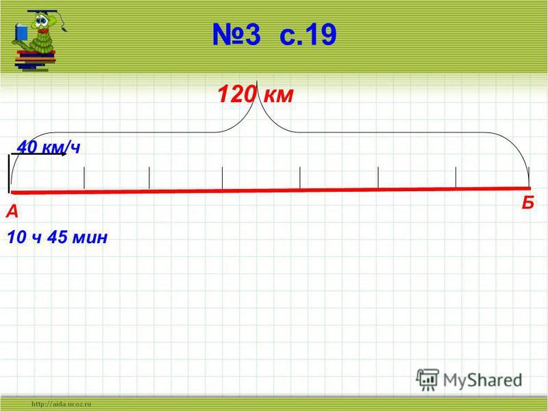 3 с.19 А Б 120 км 40 км/ч 10 ч 45 мин
