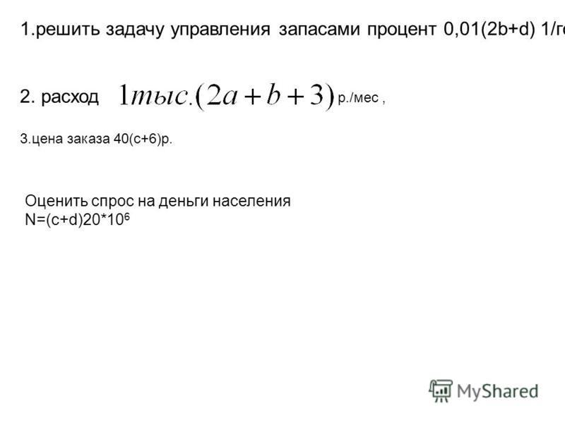 1. решить задачу управления запасами процент 0,01(2b+d) 1/год, 2. расход 3. цена заказа 40(c+6)р. Оценить спрос на деньги населения N=(c+d)20*10 6 р./мес,