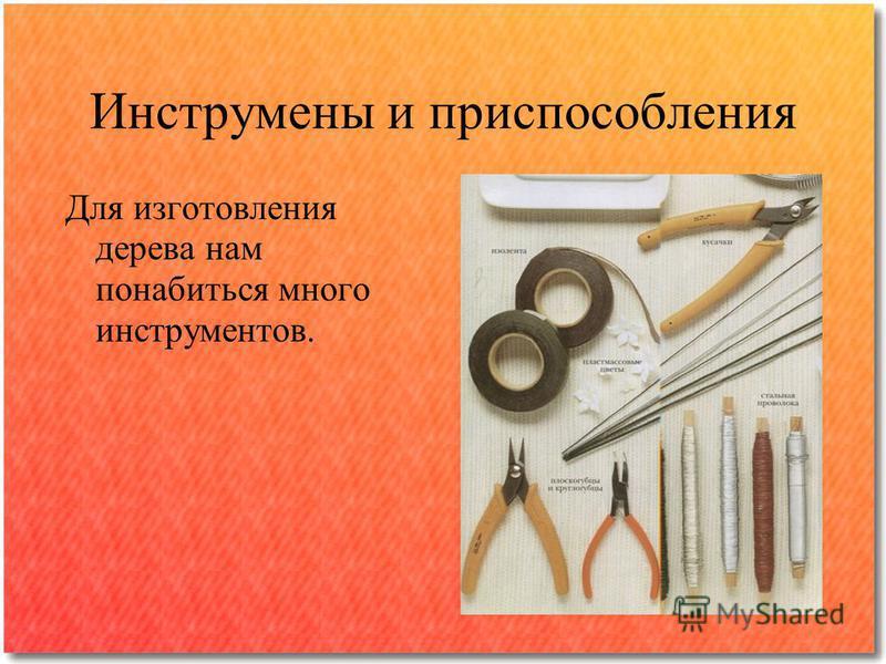 Инструмены и приспособления Для изготовления дерева нам понабиться много инструментов.