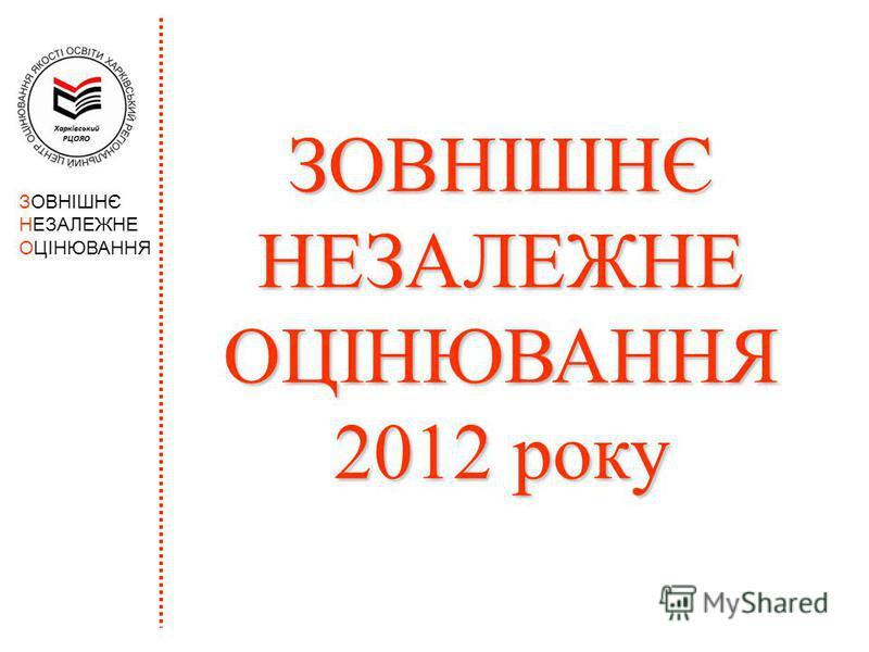 ЗОВНІШНЄ НЕЗАЛЕЖНЕ ОЦІНЮВАННЯ ЗОВНІШНЄ НЕЗАЛЕЖНЕ ОЦІНЮВАННЯ 2012 року