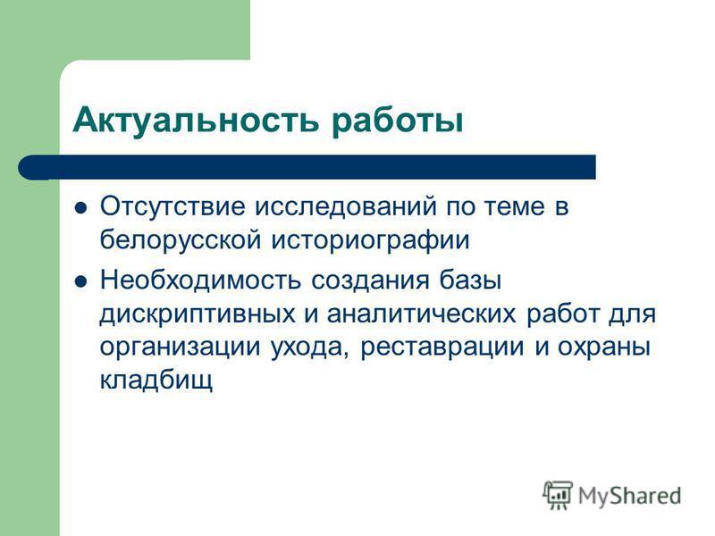 Актуальность работы Отсутствие исследований по теме в белорусской историографии Необходимость создания базы дескриптивных и аналитических работ для организации ухода, реставрации и охраны кладбищ