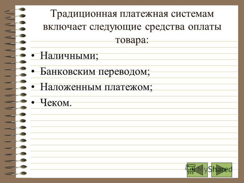 Традиционная платежная системам включает следующие средства оплаты товара: Наличными; Банковским переводом; Наложенным платежом; Чеком.