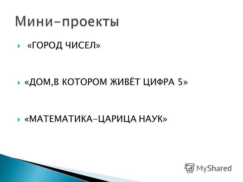 «ГОРОД ЧИСЕЛ» «ДОМ,В КОТОРОМ ЖИВЁТ ЦИФРА 5» «МАТЕМАТИКА-ЦАРИЦА НАУК»