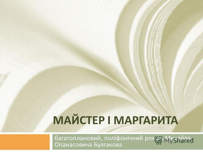 МАЙСТЕР І МАРГАРИТА багатоплановий, поліфонічний роман Михайла Опанасовича Булгакова
