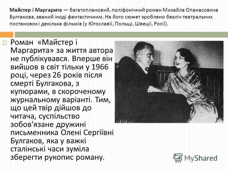 Роман « Майстер і Маргарита » за життя автора не публікувався. Вперше він вийшов в світ тільки у 1966 році, через 26 років після смерті Булгакова, з купюрами, в скороченому журнальному варіанті. Тим, що цей твір дійшов до читача, суспільство зобов '