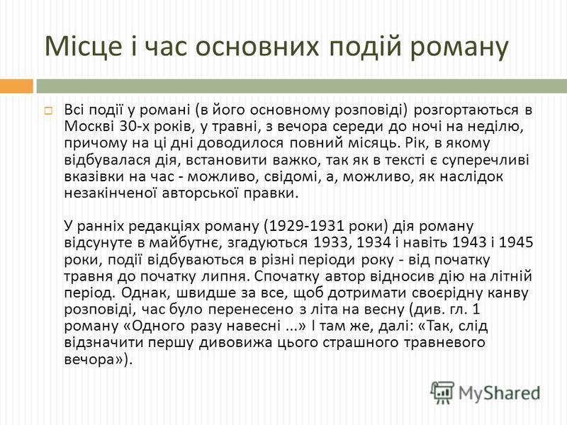 Місце і час основних подій роману Всі події у романі ( в його основному розповіді ) розгортаються в Москві 30- х років, у травні, з вечора середи до ночі на неділю, причому на ці дні доводилося повний місяць. Рік, в якому відбувалася дія, встановити