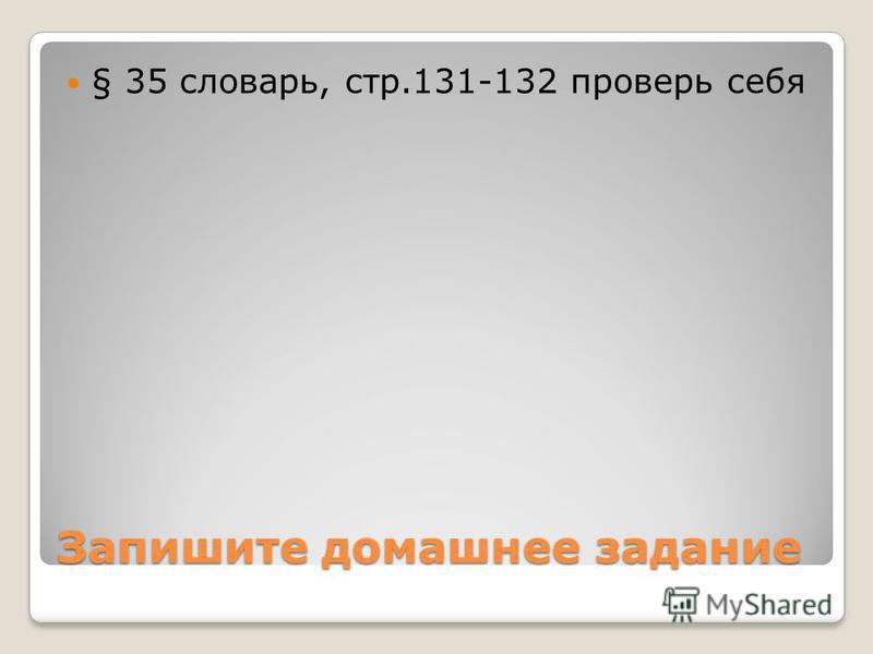 Запишите домашнее задание § 35 словарь, стр.131-132 проверь себя