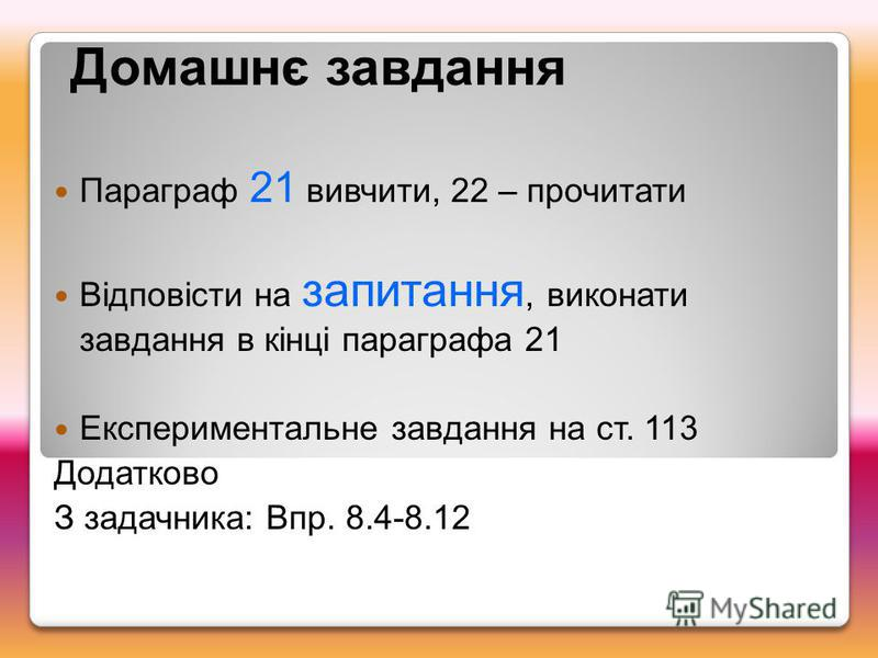 Домашнє завдання Параграф 21 вивчити, 22 – прочитати Відповісти на запитання, виконати завдання в кінці параграфа 21 Експериментальне завдання на ст. 113 Додатково З задачника: Впр. 8.4-8.12