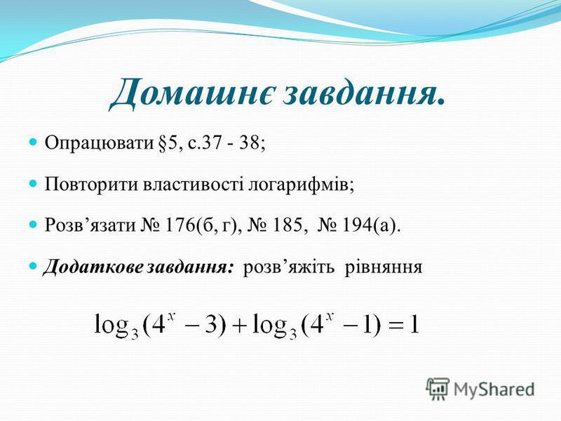 Домашнє завдання. Опрацювати §5, с.37 - 38; Повторити властивості логарифмів; Розвязати 176(б, г), 185, 194(а). Додаткове завдання: розвяжіть рівняння