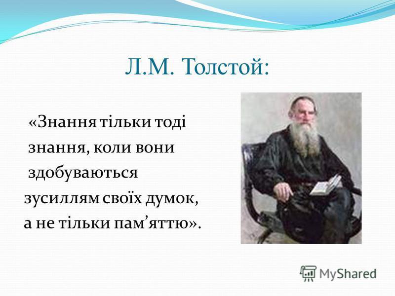 Л.М. Толстой: «Знання тільки тоді знання, коли вони здобуваються зусиллям своїх думок, а не тільки памяттю».