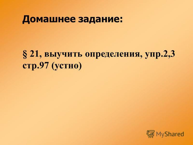 Домашнее задание: § 21, выучить определения, упр.2,3 стр.97 (устно)