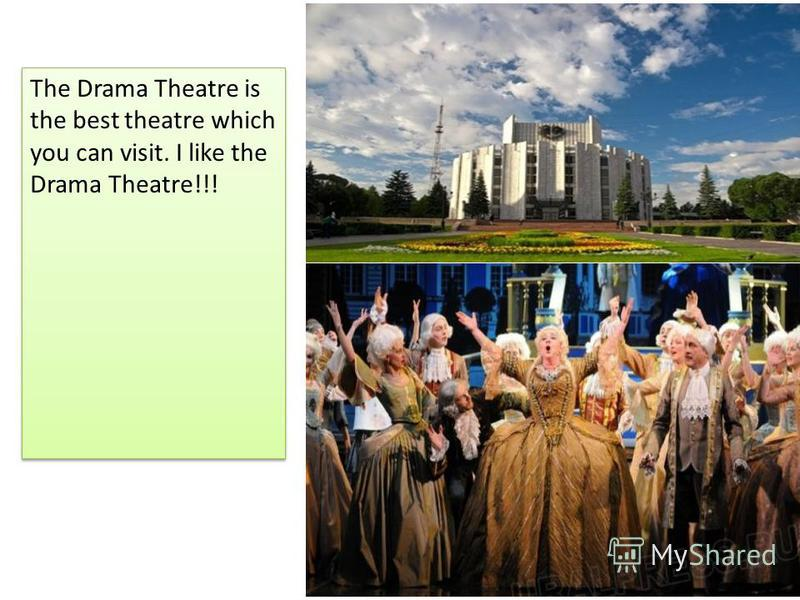. The Drama Theatre is the best theatre which you can visit. I like the Drama Theatre!!!