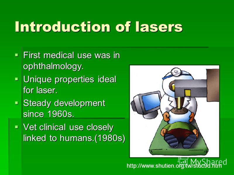 Introduction of lasers First medical use was in ophthalmology. First medical use was in ophthalmology. Unique properties ideal for laser. Unique properties ideal for laser. Steady development since 1960s. Steady development since 1960s. Vet clinical