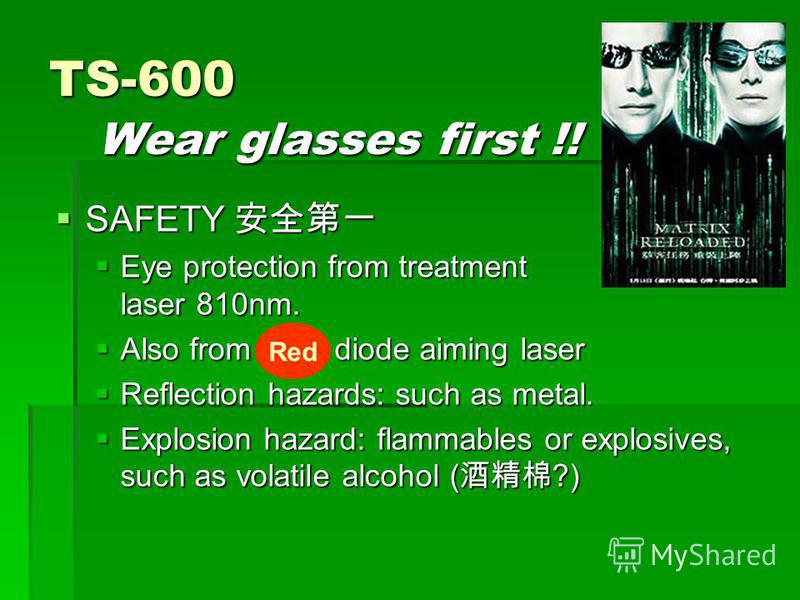 TS-600 Wear glasses first !! SAFETY SAFETY Eye protection from treatment laser 810nm. Eye protection from treatment laser 810nm. Also from RED diode aiming laser Also from RED diode aiming laser Reflection hazards: such as metal. Reflection hazards: