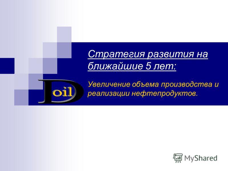 Стратегия развития на ближайшие 5 лет: Увеличение объема производства и реализации нефтепродуктов.