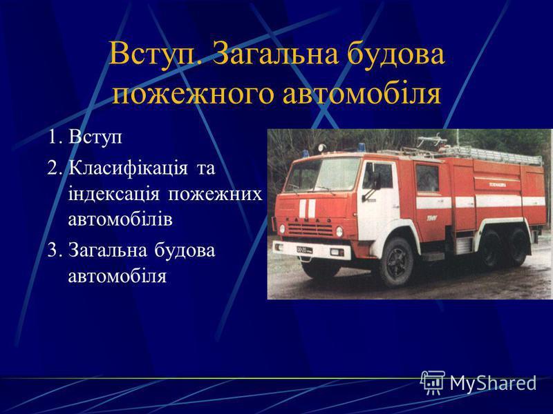 Вступ. Загальна будова пожежного автомобіля 1. Вступ 2. Класифікація та індексація пожежних автомобілів 3. Загальна будова автомобіля