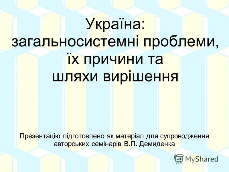 Україна: загальносистемні проблеми, їх причини та шляхи вирішення Презентацію підготовлено як матеріал для супроводження авторських семінарів В.П. Демиденка