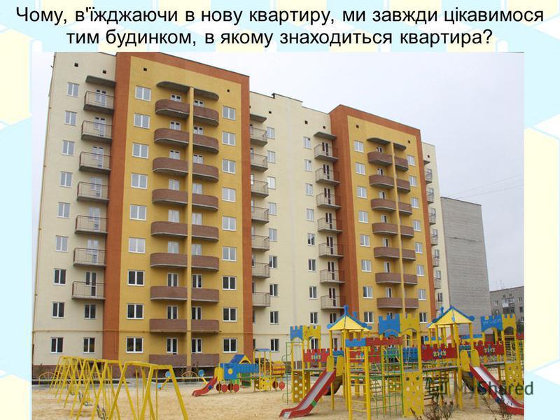 Чому, в'їжджаючи в нову квартиру, ми завжди цікавимося тим будинком, в якому знаходиться квартира?
