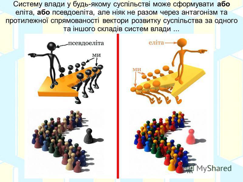 Систему влади у будь-якому суспільстві може сформувати або еліта, або псевдоеліта, але ніяк не разом через антагонізм та протилежної спрямованості вектори розвитку суспільства за одного та іншого складів систем влади...