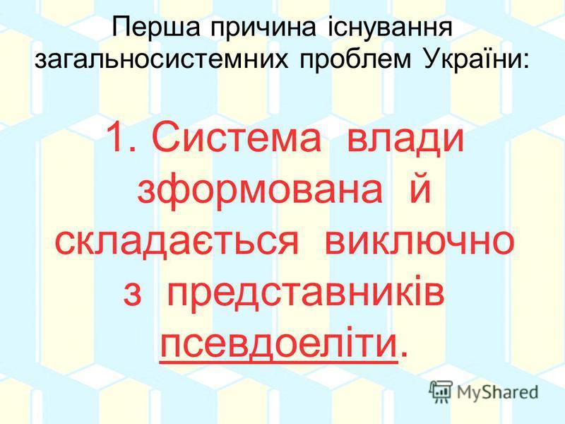 Перша причина існування загальносистемних проблем України: 1. Система влади зформована й складається виключно з представників псевдоеліти.