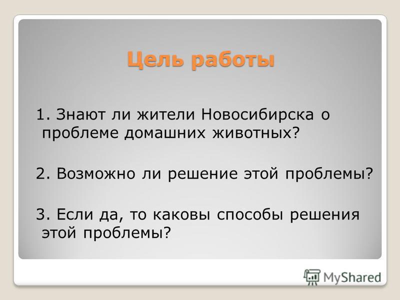 Цель работы 1. Знают ли жители Новосибирска о проблеме домашних животных? 2. Возможно ли решение этой проблемы? 3. Если да, то каковы способы решения этой проблемы?