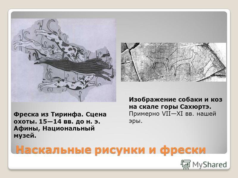 Наскальные рисунки и фрески Фреска из Тиринфа. Сцена охоты. 1514 вв. до н. э. Афины, Национальный музей. Изображение собаки и коз на скале горы Сахюртэ. Примерно VIIXI вв. нашей эры.