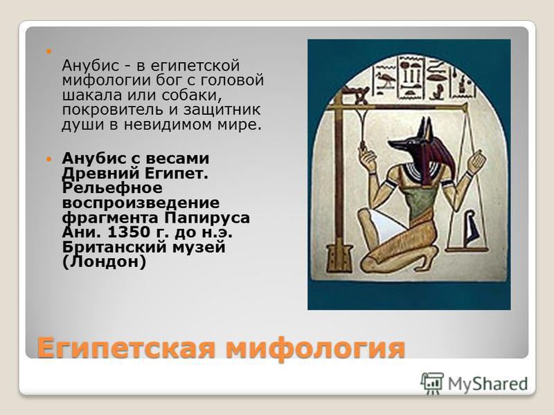 Египетская мифология Анубис - в египетской мифологии бог с головой шакала или собаки, покровитель и защитник души в невидимом мире. Анубис с весами Древний Египет. Рельефное воспроизведение фрагмента Папируса Ани. 1350 г. до н.э. Британский музей (Ло
