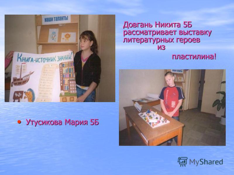 Утусикова Мария 5Б Утусикова Мария 5Б Довгань Никита 5Б рассматривает выставку литературных героев из пластилина! пластилина!