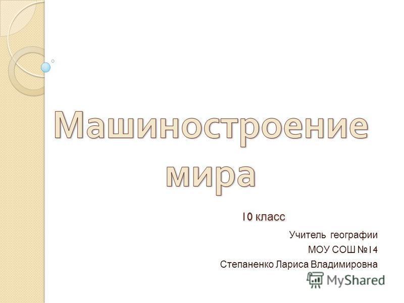 10 класс 10 класс Учитель географии МОУ СОШ 14 Степаненко Лариса Владимировна
