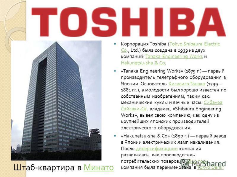 Корпорация Toshiba (Tokyo Shibaura Electric Co., Ltd.) была создана в 1939 из двух компаний : Tanaka Engineering Works и Hakunetsu-sha & Co.Tokyo Shibaura Electric CoTanaka Engineering Works Hakunetsu-sha & Co «Tanaka Engineering Works» (1875 г.) пер