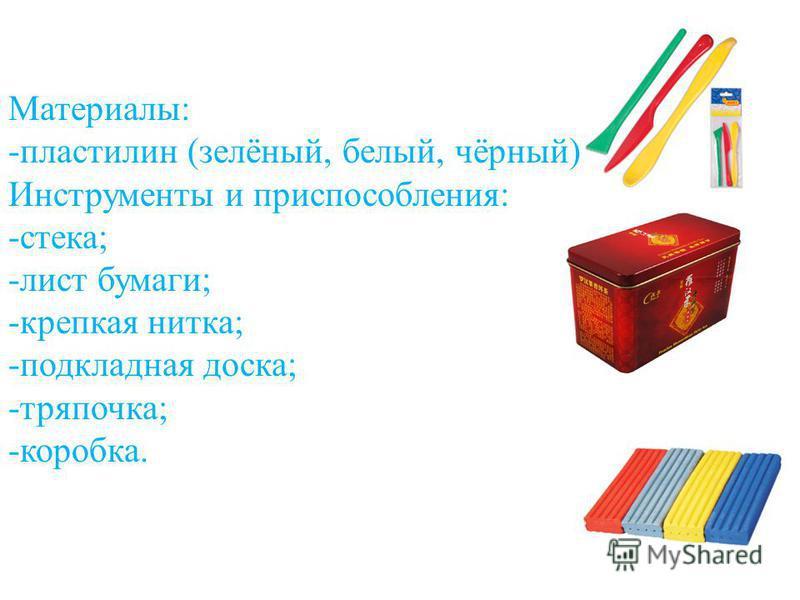 Материалы: -пластилин (зелёный, белый, чёрный) Инструменты и приспособления: -стека; -лист бумаги; -крепкая нитка; -подкладная доска; -тряпочка; -коробка.