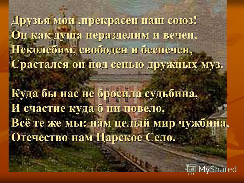 Друзья мои,прекрасен наш союз! Он как душа неразделим и вечен, Неколебим, свободен и беспечен, Срастался он под сенью дружных муз. Куда бы нас не бросила судьбина, И счастье куда б ни повело, Всё те же мы: нам целый мир чужбина, Отечество нам Царское