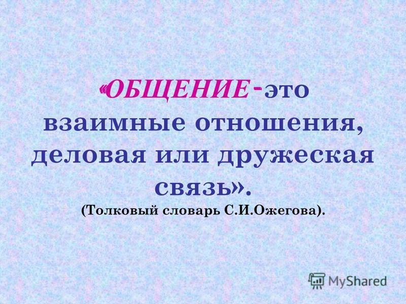 « ОБЩЕНИЕ - это взаимные отношения, деловая или дружеская связь». (Толковый словарь С.И.Ожегова).