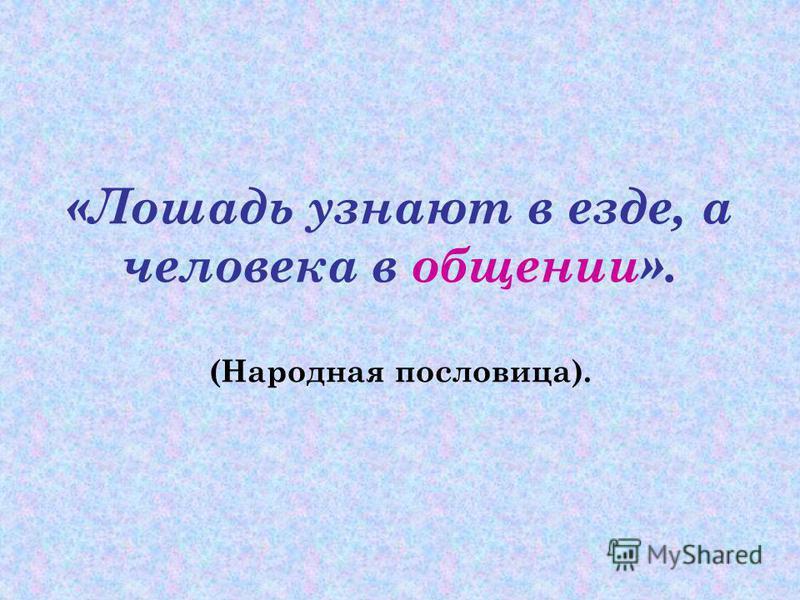 «Лошадь узнают в езде, а человека в общении». (Народная пословица).