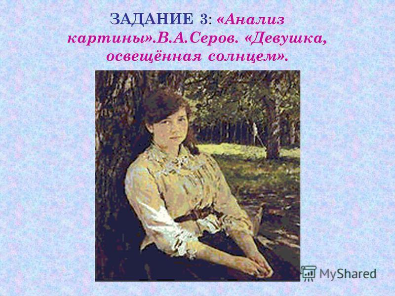 ЗАДАНИЕ 3 : «Анализ картины».В.А.Серов. «Девушка, освещённая солнцем».