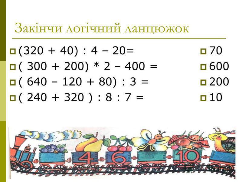 Закінчи логічний ланцюжок (320 + 40) : 4 – 20= ( 300 + 200) * 2 – 400 = ( 640 – 120 + 80) : 3 = ( 240 + 320 ) : 8 : 7 = 70 600 200 10