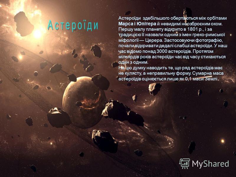 Астероїди здебільшого обертаються між орбітами Марса і Юпітера й невидимі неозброєним оком. Першу малу планету відкрито в 1801 р., і за традицією її назвали одним з імен греко-римської міфології Церера. Застосовуючи фотографію, почали відкривати деда