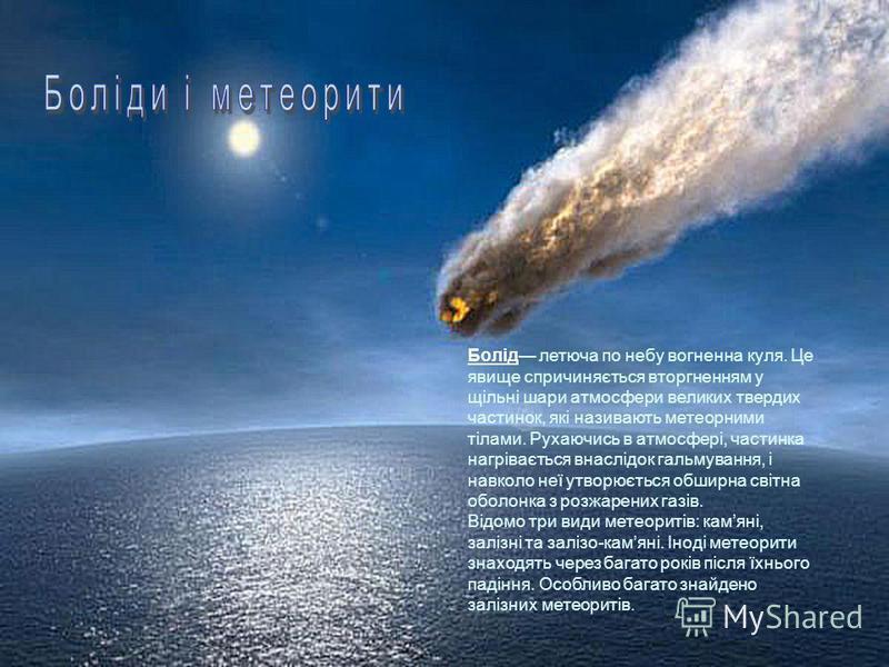 Болід летюча по небу вогненна куля. Це явище спричиняється вторгненням у щільні шари атмосфери великих твердих частинок, які називають метеорними тілами. Рухаючись в атмосфері, частинка нагрівається внаслідок гальмування, і навколо неї утворюється об