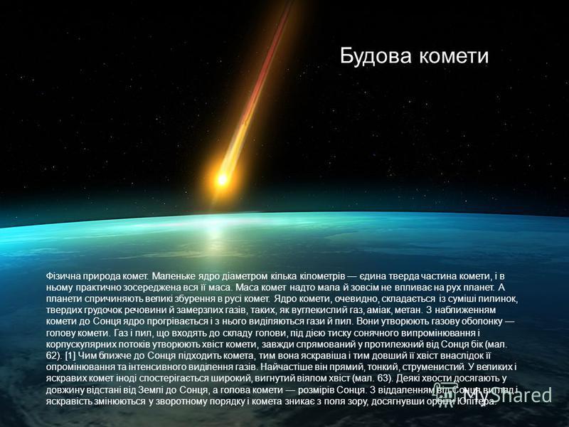 Будова комети Фізична природа комет. Маленьке ядро діаметром кілька кілометрів єдина тверда частина комети, і в ньому практично зосереджена вся її маса. Маса комет надто мала й зовсім не впливає на рух планет. А планети спричиняють великі збурення в