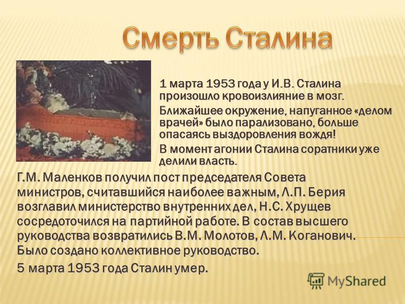 1 марта 1953 года у И.В. Сталина произошло кровоизлияние в мозг. Ближайшее окружение, напуганное «делом врачей» было парализовано, больше опасаясь выздоровления вождя! В момент агонии Сталина соратники уже делили власть. Г.М. Маленков получил пост пр