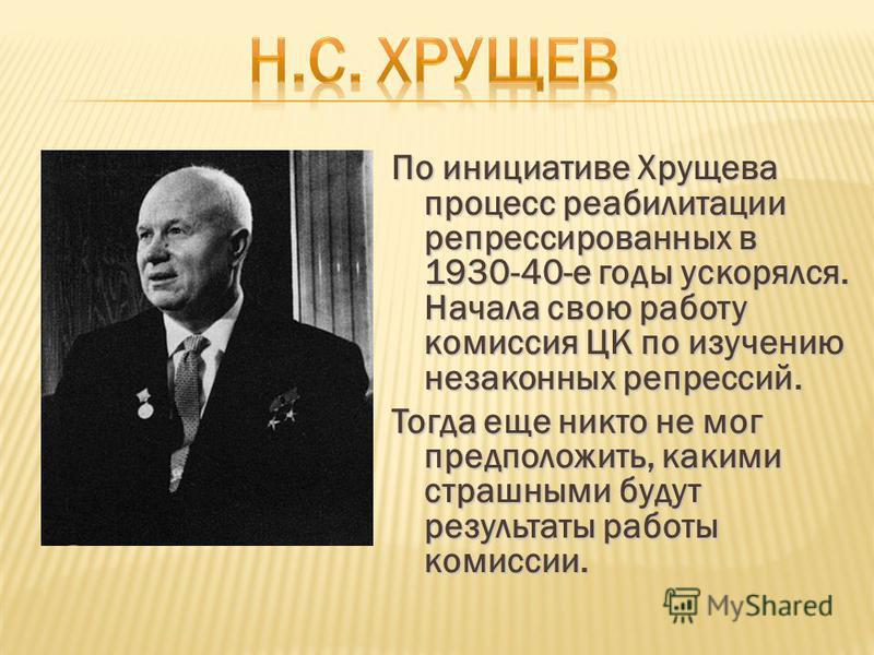 По инициативе Хрущева процесс реабилитации репрессированных в 1930-40-е годы ускорялся. Начала свою работу комиссия ЦК по изучению незаконных репрессий. Тогда еще никто не мог предположить, какими страшными будут результаты работы комиссии.