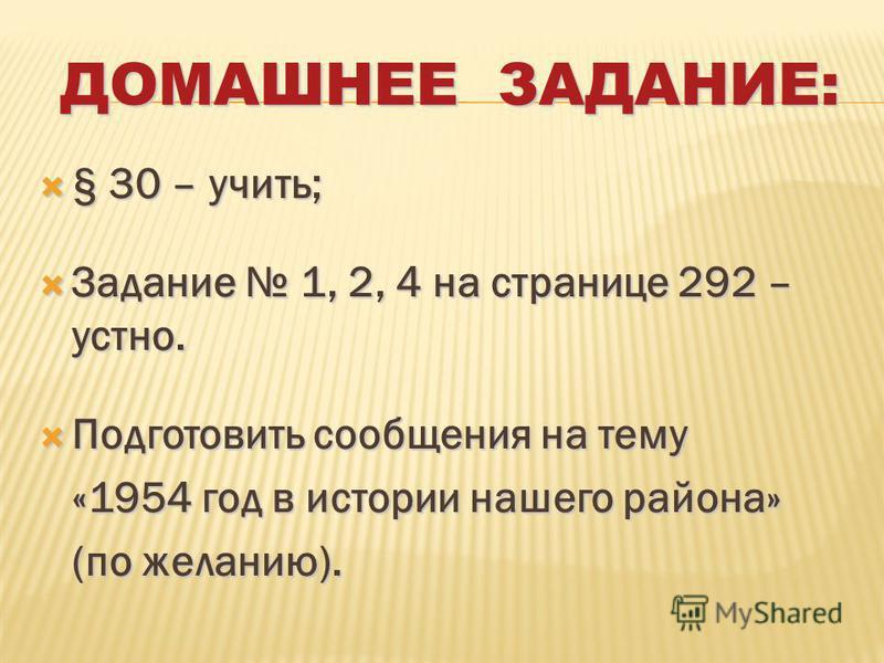 ДОМАШНЕЕ ЗАДАНИЕ: § 30 – учить; § 30 – учить; Задание 1, 2, 4 на странице 292 – устно. Задание 1, 2, 4 на странице 292 – устно. Подготовить сообщения на тему Подготовить сообщения на тему «1954 год в истории нашего района» «1954 год в истории нашего