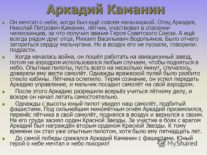 Аркадий Каманин Аркадий Каманин Он мечтал о небе, когда был ещё совсем мальчишкой. Отец Аркадия, Николай Петрович Каманин, лётчик, участвовал в спасении челюскинцев, за что получил звание Героя Советского Союза. А ещё всегда рядом друг отца, Михаил В