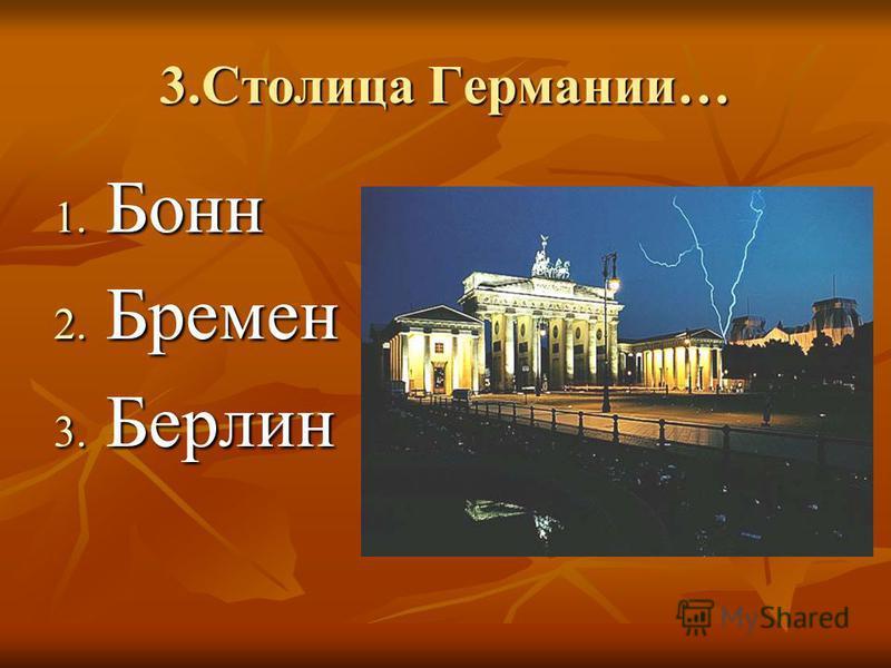 3. Столица Германии… 1. Бонн 2. Бремен 3. Берлин